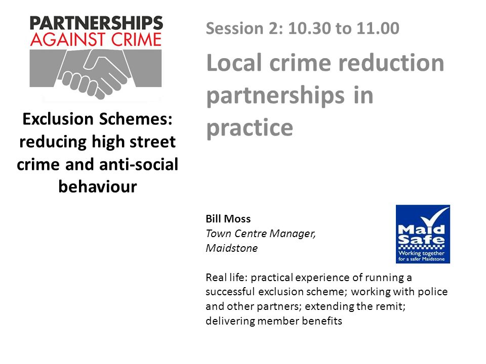 Exclusion Schemes: reducing high street crime and anti-social behaviour Session 2: 10.30 to 11.00 Local crime reduction partnerships in practice Bill Moss Town Centre Manager, Maidstone Real life: practical experience of running a successful exclusion scheme; working with police and other partners; extending the remit; delivering member benefits