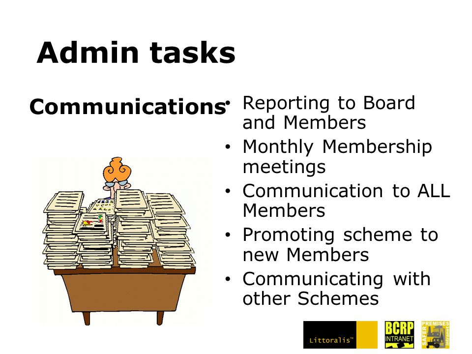 Admin tasks Reporting to Board and Members Monthly Membership meetings Communication to ALL Members Promoting scheme to new Members Communicating with other Schemes Communications