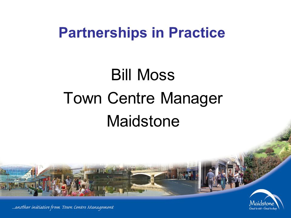 Partnerships in Practice Bill Moss Town Centre Manager Maidstone