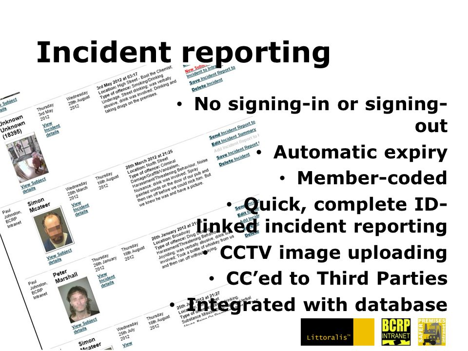 Incident reporting No signing-in or signing- out Automatic expiry Member-coded Quick, complete ID- linked incident reporting CCTV image uploading CC'ed to Third Parties Integrated with database