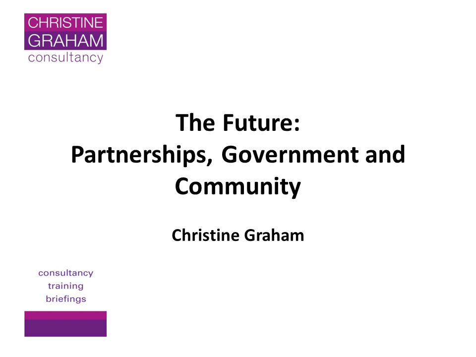 The Future: Partnerships, Government and Community Christine Graham