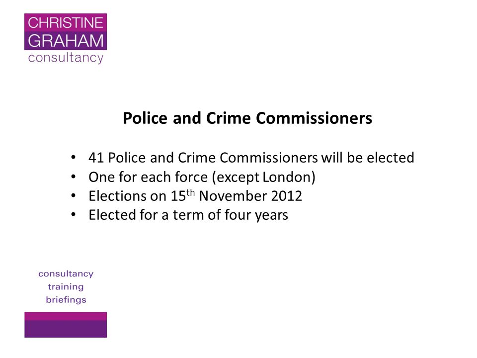 41 Police and Crime Commissioners will be elected One for each force (except London) Elections on 15 th November 2012 Elected for a term of four years
