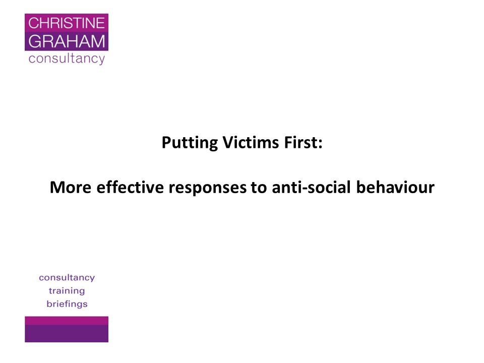 Putting Victims First: More effective responses to anti-social behaviour