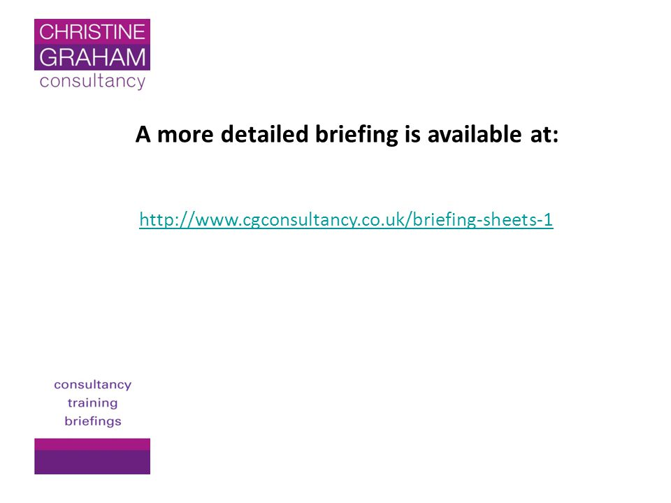 A more detailed briefing is available at: http://www.cgconsultancy.co.uk/briefing-sheets-1