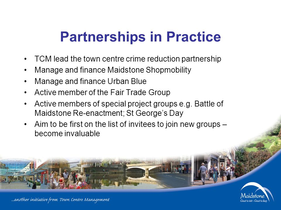 Partnerships in Practice TCM lead the town centre crime reduction partnership Manage and finance Maidstone Shopmobility Manage and finance Urban Blue Active member of the Fair Trade Group Active members of special project groups e.g.