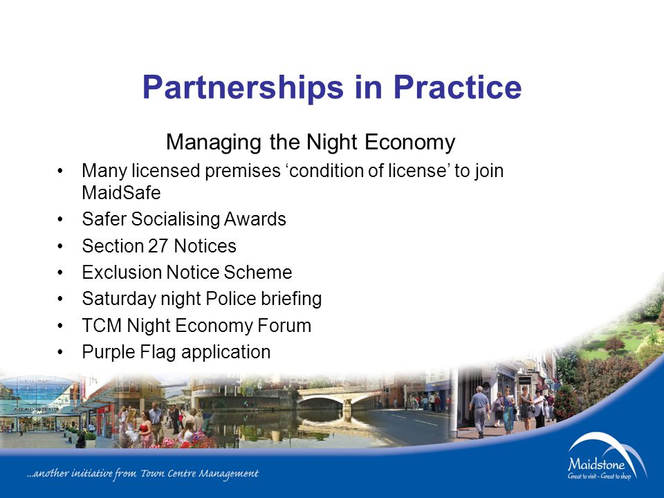 Partnerships in Practice Managing the Night Economy Many licensed premises 'condition of license' to join MaidSafe Safer Socialising Awards Section 27 Notices Exclusion Notice Scheme Saturday night Police briefing TCM Night Economy Forum Purple Flag application