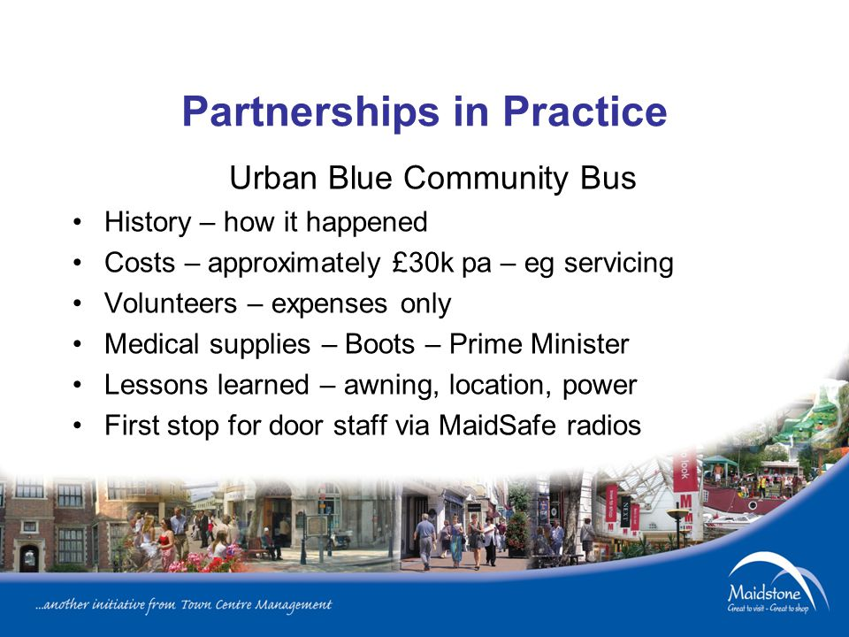 Partnerships in Practice Urban Blue Community Bus History – how it happened Costs – approximately £30k pa – eg servicing Volunteers – expenses only Medical supplies – Boots – Prime Minister Lessons learned – awning, location, power First stop for door staff via MaidSafe radios