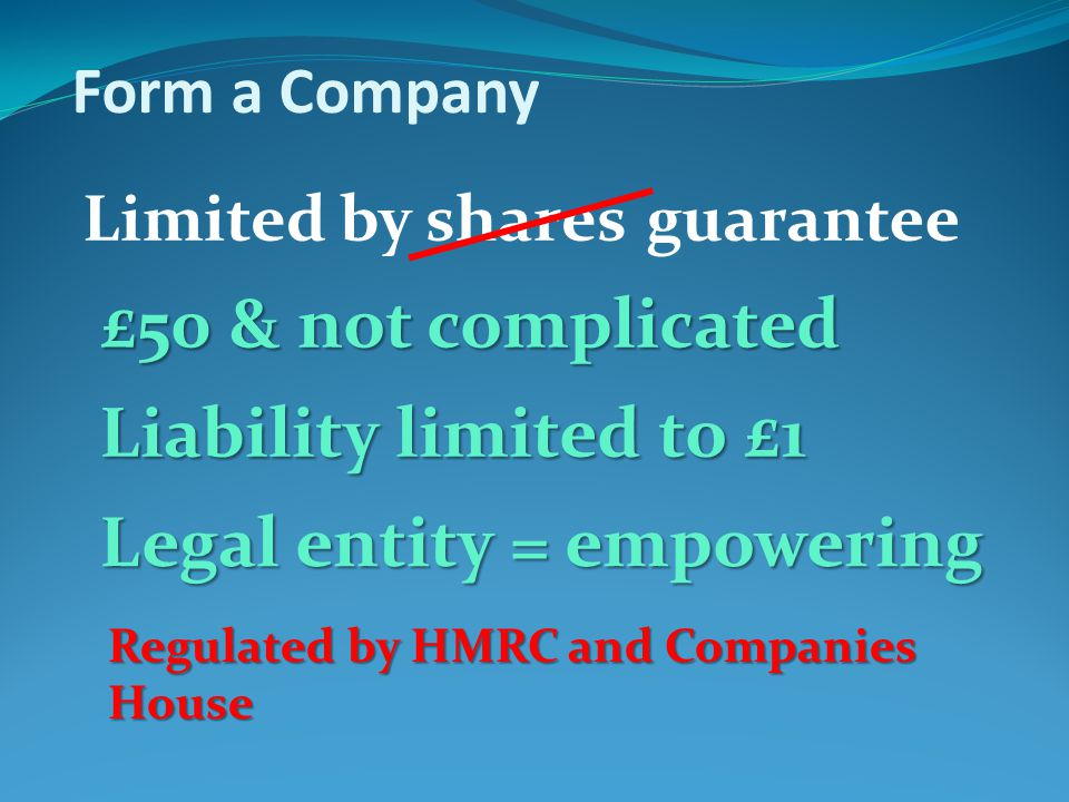 Form a Company Limited by sharesguarantee £50 & not complicated Liability limited to £1 Legal entity = empowering Regulated by HMRC and Companies House