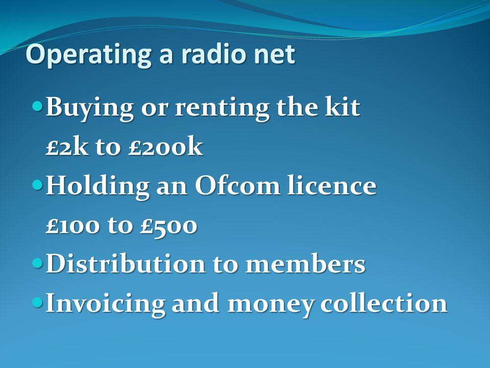 Operating a radio net Buying or renting the kit Buying or renting the kit £2k to £200k Holding an Ofcom licence Holding an Ofcom licence £100 to £500 Distribution to members Distribution to members Invoicing and money collection Invoicing and money collection