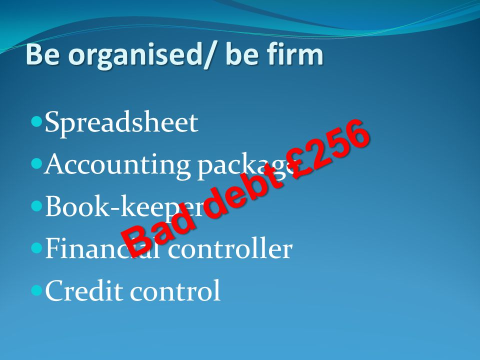 Be organised/ be firm Spreadsheet Accounting package Book-keeper Financial controller Credit control Bad debt £256