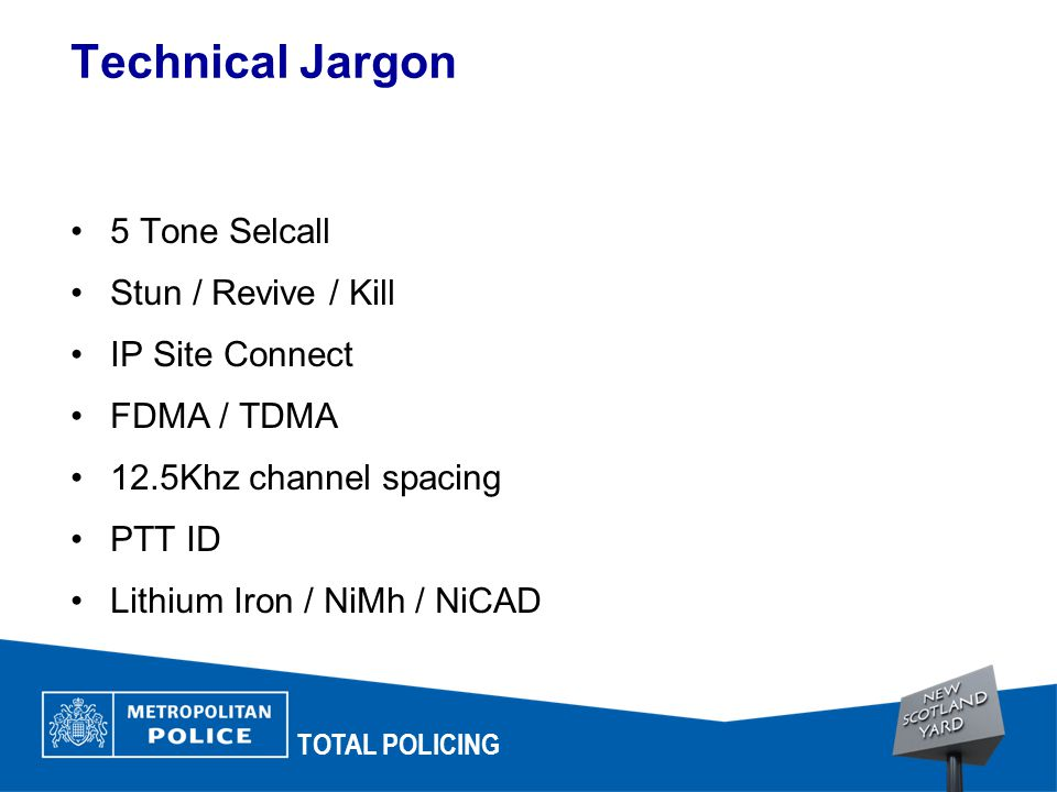 Technical Jargon TOTAL POLICING 5 Tone Selcall Stun / Revive / Kill IP Site Connect FDMA / TDMA 12.5Khz channel spacing PTT ID Lithium Iron / NiMh / NiCAD