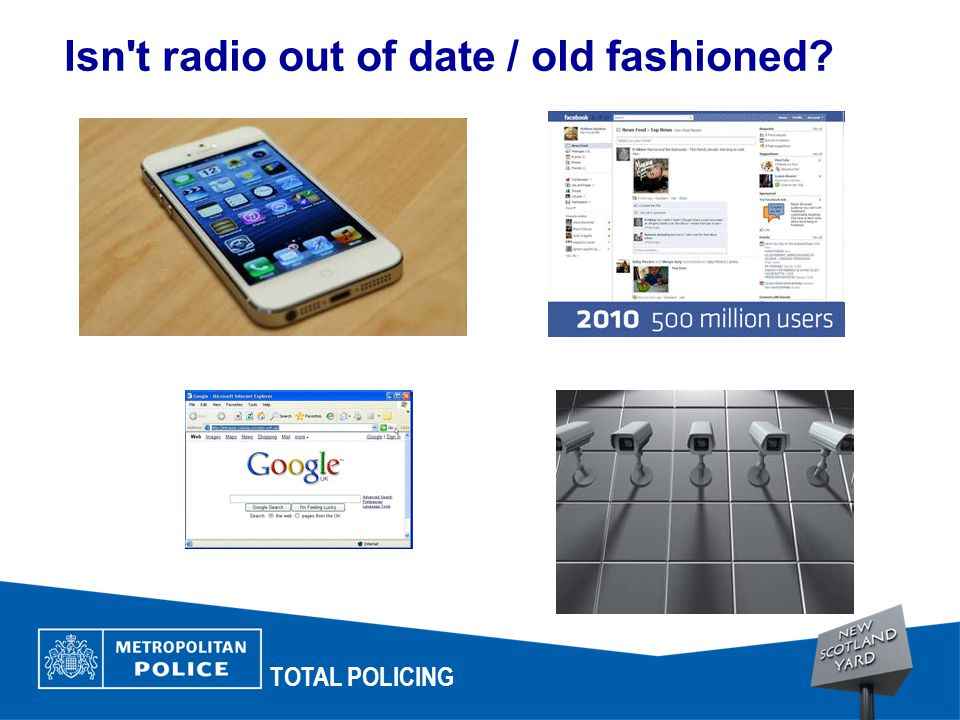 Isn t radio out of date / old fashioned? TOTAL POLICING