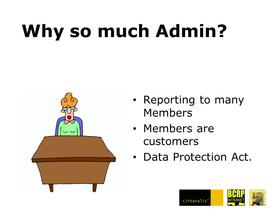 Why so much Admin? Reporting to many Members Members are customers Data Protection Act.