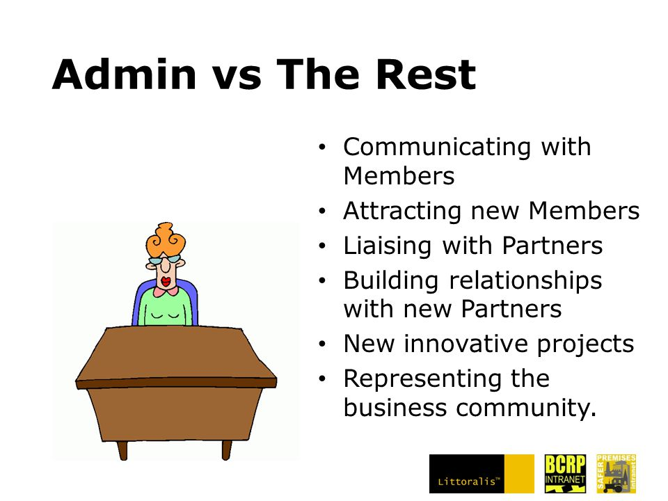 Admin vs The Rest Communicating with Members Attracting new Members Liaising with Partners Building relationships with new Partners New innovative projects Representing the business community.
