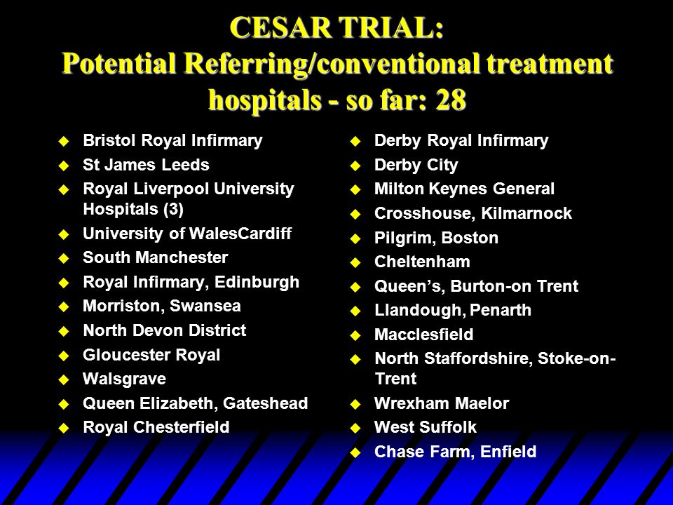 CESAR Trial: Outcome measures u Primary: death or severe disability at six months u Secondary: - Nature and duration of ventilation and other organ system support - Length of ICU and hospital stay - Blood product use - Cost/cost effectiveness to health and social services, patients and their families (by methods adopted from neonatal ECMO trial)