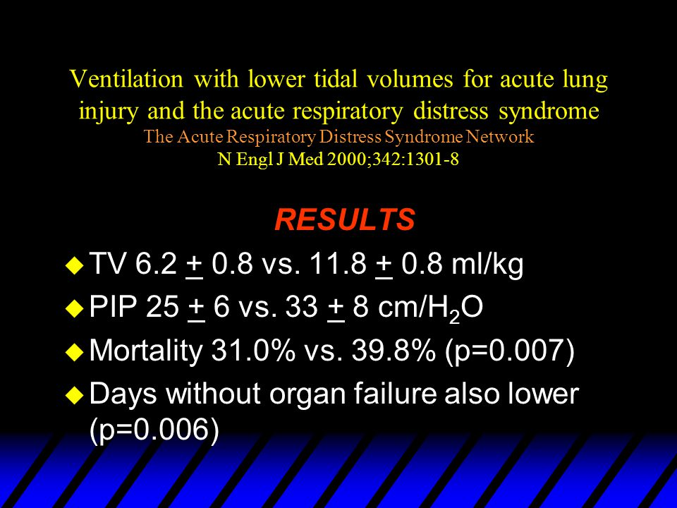 Ventilation with lower tidal volumes for acute lung injury and the acute respiratory distress syndrome The Acute Respiratory Distress Syndrome Network N Engl J Med 2000;342:1301-8 u 6ml/Kg (PIP<30) vs.