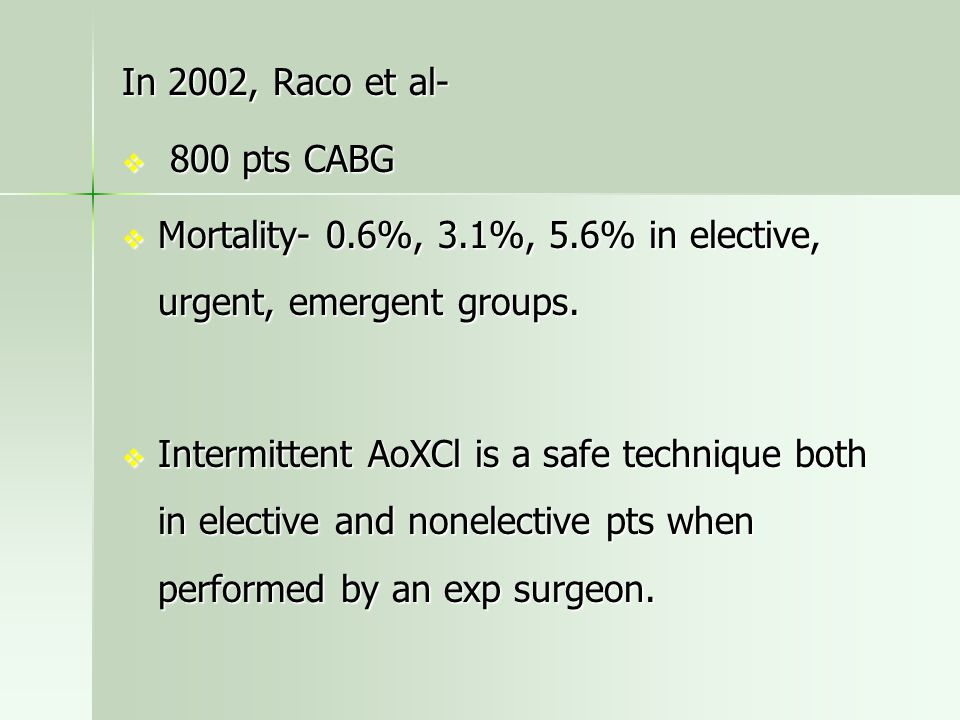 In 2002, Raco et al-  800 pts CABG  Mortality- 0.6%, 3.1%, 5.6% in elective, urgent, emergent groups.  Intermittent AoXCl is a safe technique both