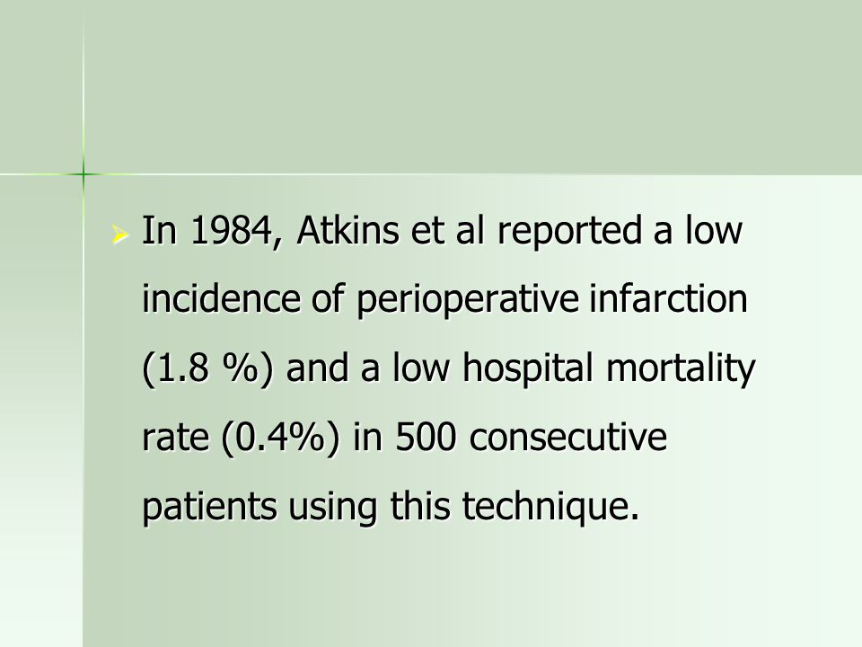  In 1984, Atkins et al reported a low incidence of perioperative infarction (1.8 %) and a low hospital mortality rate (0.4%) in 500 consecutive patie