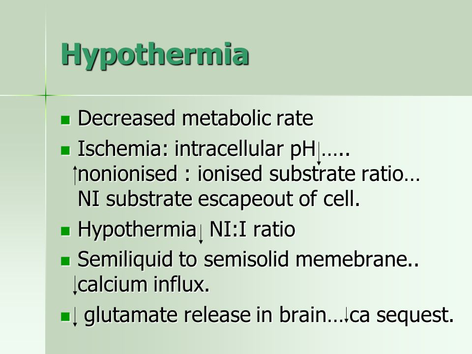 Hypothermia Decreased metabolic rate Decreased metabolic rate Ischemia: intracellular pH ….. nonionised : ionised substrate ratio… NI substrate escape