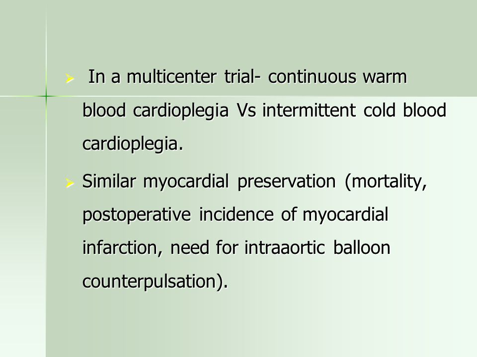  In a multicenter trial- continuous warm blood cardioplegia Vs intermittent cold blood cardioplegia.  Similar myocardial preservation (mortality, po