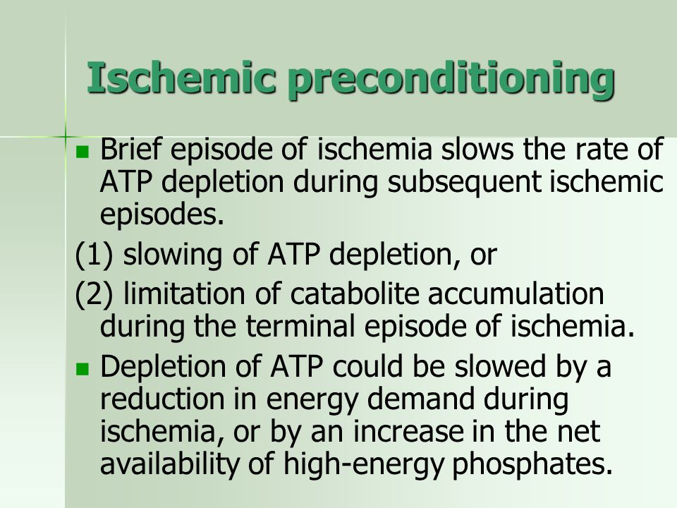 Ischemic preconditioning Brief episode of ischemia slows the rate of ATP depletion during subsequent ischemic episodes. (1) slowing of ATP depletion,