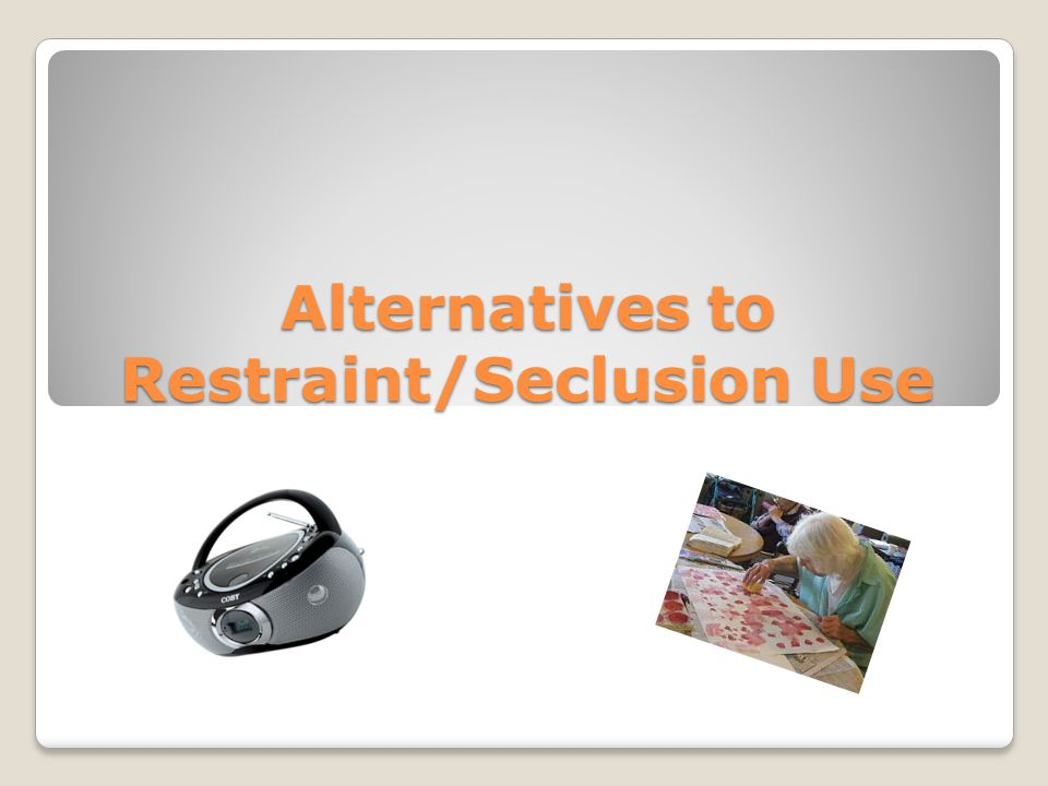 Alternatives to Restraint/Seclusion Use