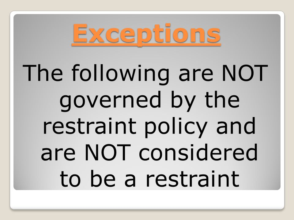 Exceptions The following are NOT governed by the restraint policy and are NOT considered to be a restraint
