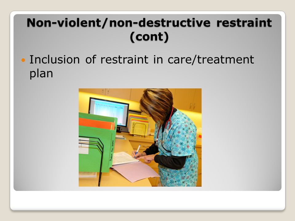 Inclusion of restraint in care/treatment plan Non-violent/non-destructive restraint (cont)