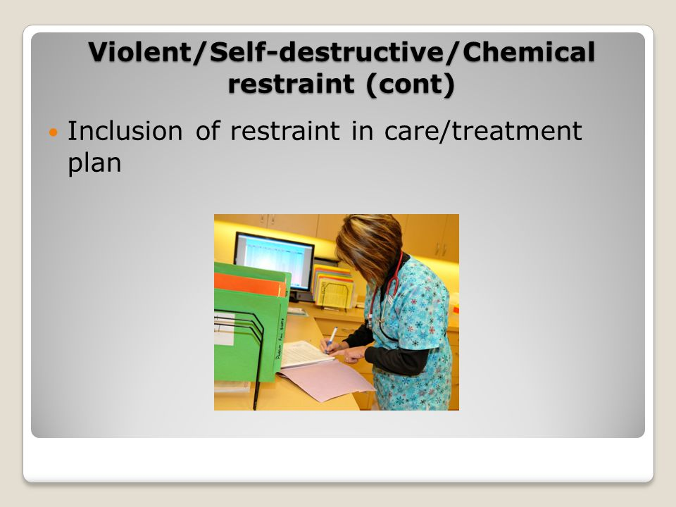 Inclusion of restraint in care/treatment plan Violent/Self-destructive/Chemical restraint (cont)