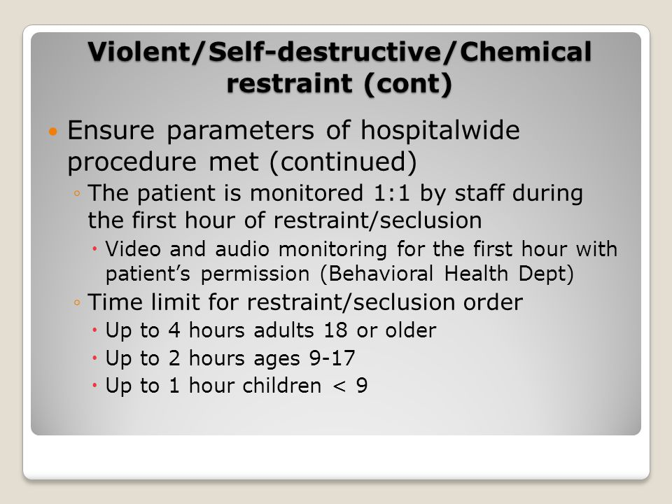 Ensure parameters of hospitalwide procedure met (continued) ◦The patient is monitored 1:1 by staff during the first hour of restraint/seclusion  Video and audio monitoring for the first hour with patient's permission (Behavioral Health Dept) ◦Time limit for restraint/seclusion order  Up to 4 hours adults 18 or older  Up to 2 hours ages 9-17  Up to 1 hour children < 9 Violent/Self-destructive/Chemical restraint (cont)