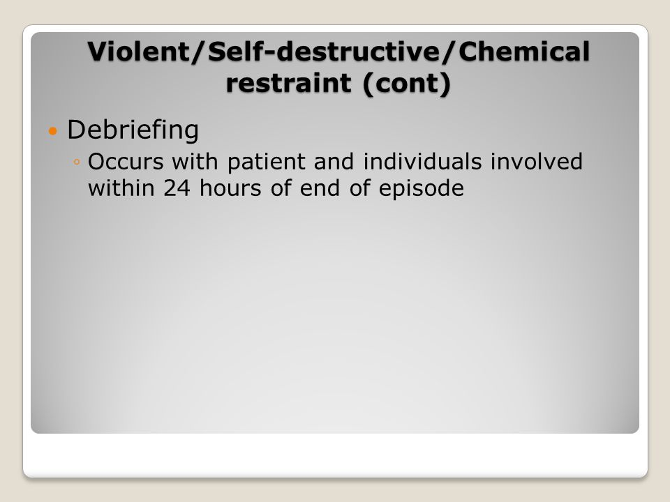 Debriefing ◦Occurs with patient and individuals involved within 24 hours of end of episode Violent/Self-destructive/Chemical restraint (cont)