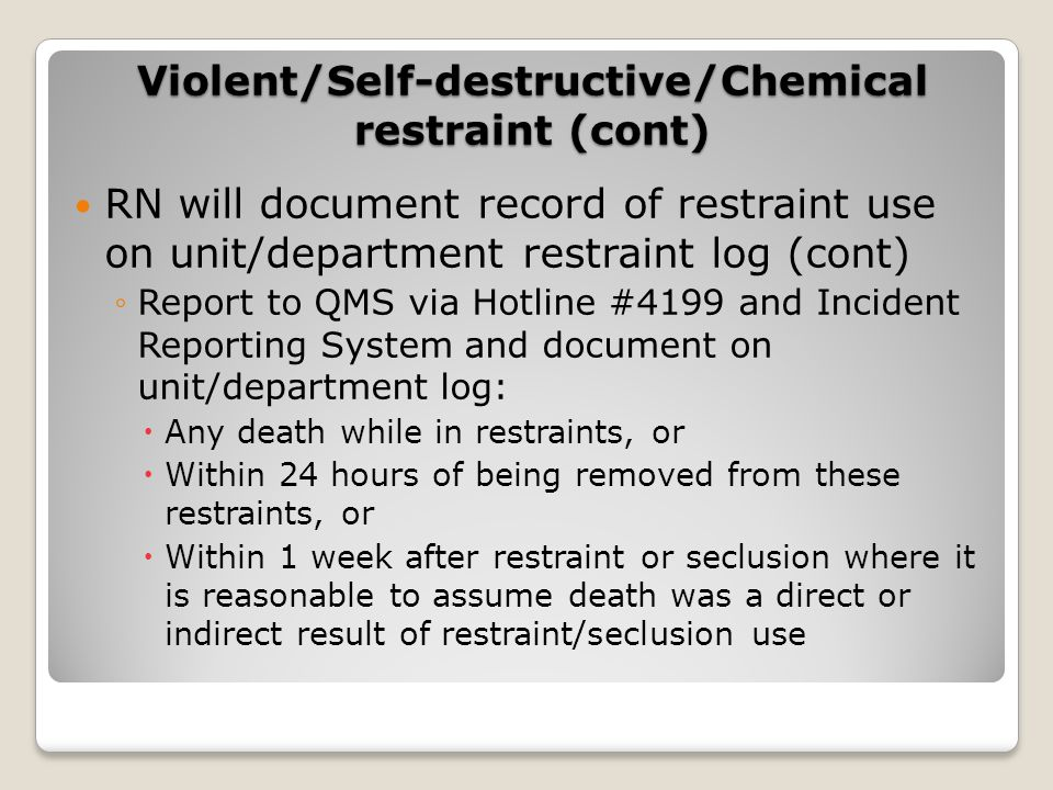 RN will document record of restraint use on unit/department restraint log (cont) ◦Report to QMS via Hotline #4199 and Incident Reporting System and document on unit/department log:  Any death while in restraints, or  Within 24 hours of being removed from these restraints, or  Within 1 week after restraint or seclusion where it is reasonable to assume death was a direct or indirect result of restraint/seclusion use Violent/Self-destructive/Chemical restraint (cont)