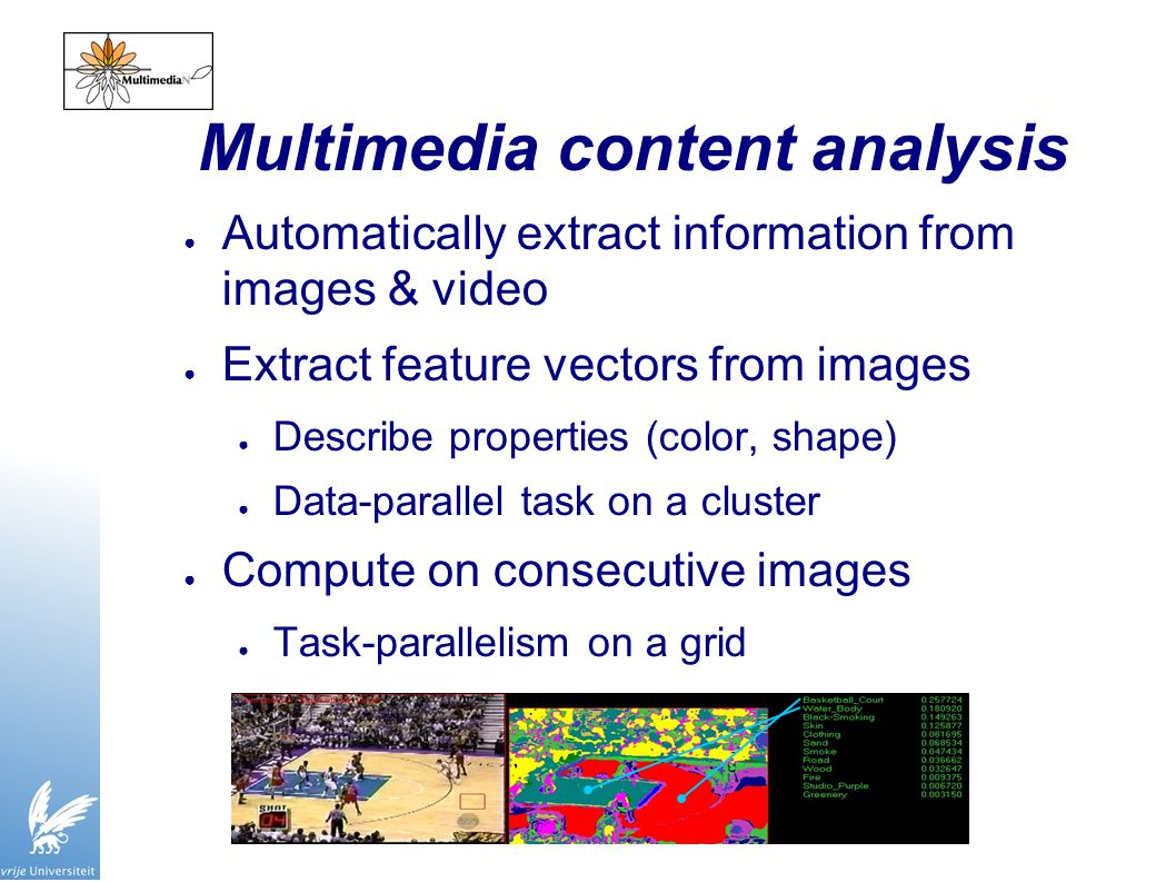 Multimedia content analysis ● Automatically extract information from images & video ● Extract feature vectors from images ● Describe properties (color, shape) ● Data-parallel task on a cluster ● Compute on consecutive images ● Task-parallelism on a grid