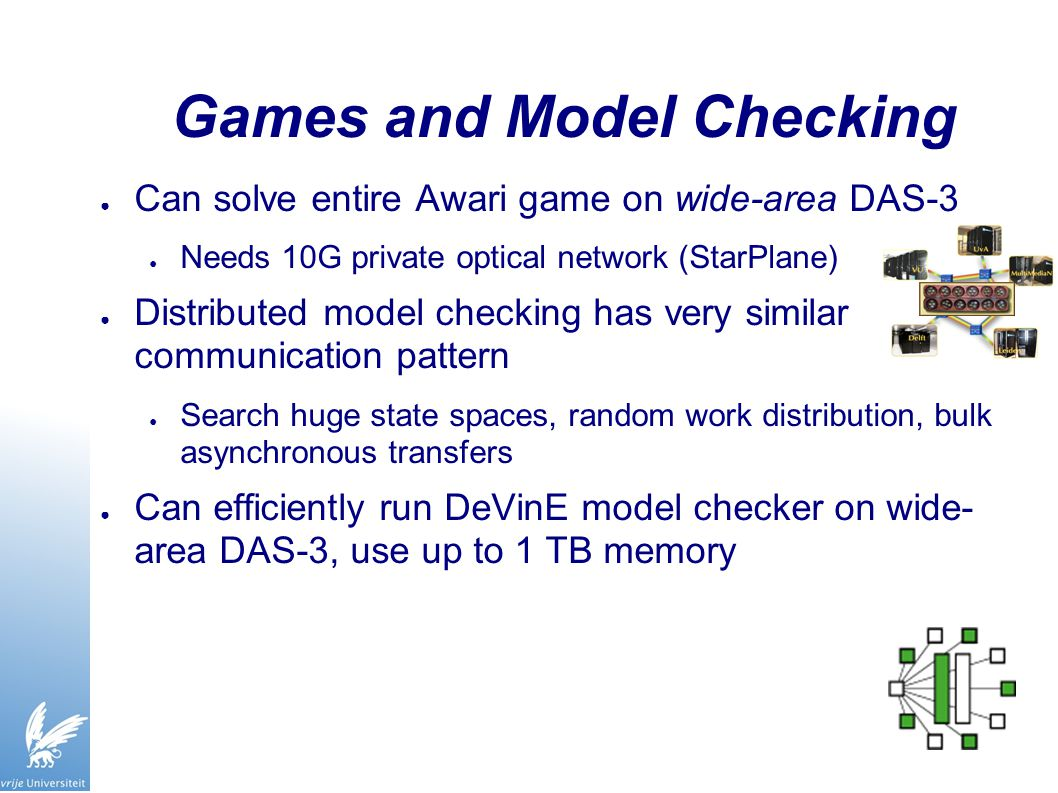 Games and Model Checking ● Can solve entire Awari game on wide-area DAS-3 ● Needs 10G private optical network (StarPlane) ● Distributed model checking has very similar communication pattern ● Search huge state spaces, random work distribution, bulk asynchronous transfers ● Can efficiently run DeVinE model checker on wide- area DAS-3, use up to 1 TB memory