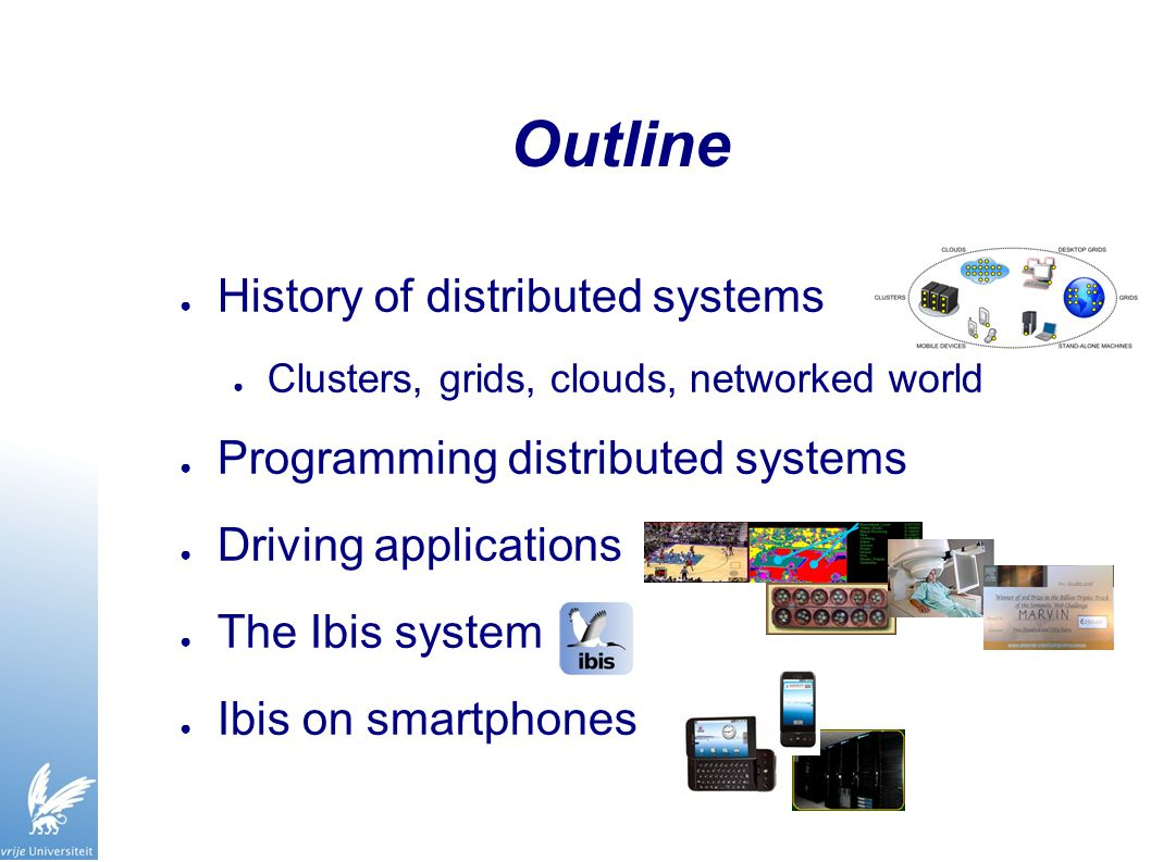 Outline ● History of distributed systems ● Clusters, grids, clouds, networked world ● Programming distributed systems ● Driving applications ● The Ibis system ● Ibis on smartphones