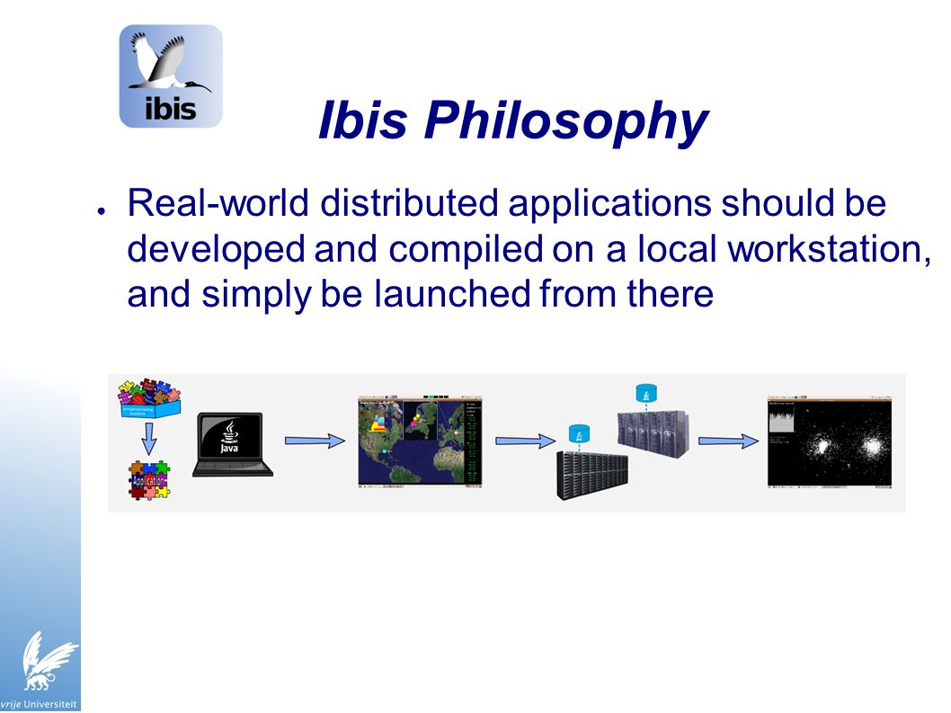 Ibis Philosophy ● Real-world distributed applications should be developed and compiled on a local workstation, and simply be launched from there