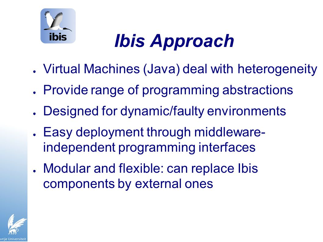 Ibis Approach ● Virtual Machines (Java) deal with heterogeneity ● Provide range of programming abstractions ● Designed for dynamic/faulty environments ● Easy deployment through middleware- independent programming interfaces ● Modular and flexible: can replace Ibis components by external ones