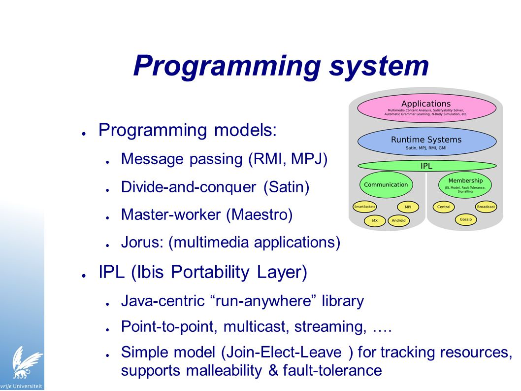 Programming system ● Programming models: ● Message passing (RMI, MPJ) ● Divide-and-conquer (Satin) ● Master-worker (Maestro) ● Jorus: (multimedia applications) ● IPL (Ibis Portability Layer) ● Java-centric run-anywhere library ● Point-to-point, multicast, streaming, ….