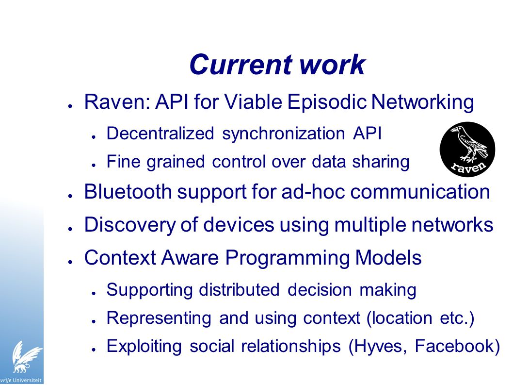 Current work ● Raven: API for Viable Episodic Networking ● Decentralized synchronization API ● Fine grained control over data sharing ● Bluetooth support for ad-hoc communication ● Discovery of devices using multiple networks ● Context Aware Programming Models ● Supporting distributed decision making ● Representing and using context (location etc.) ● Exploiting social relationships (Hyves, Facebook)