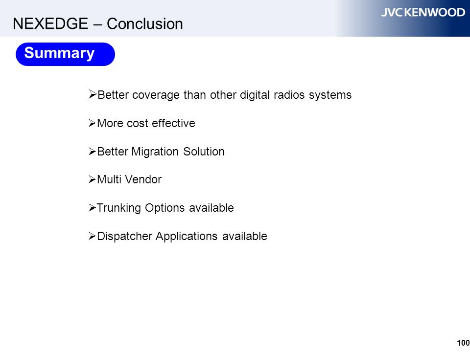 NEXEDGE – Conclusion 100  Better coverage than other digital radios systems  More cost effective  Better Migration Solution  Multi Vendor  Trunki