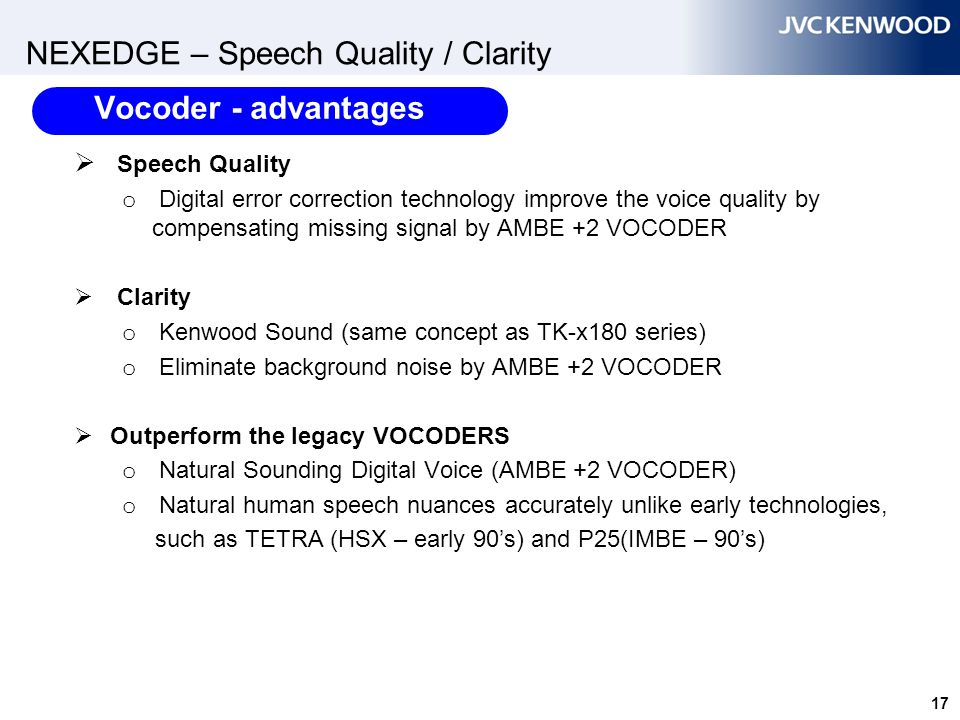 17 NEXEDGE – Speech Quality / Clarity  Speech Quality o Digital error correction technology improve the voice quality by compensating missing signal