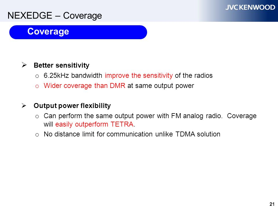 21 NEXEDGE – Coverage  Better sensitivity o 6.25kHz bandwidth improve the sensitivity of the radios o Wider coverage than DMR at same output power 