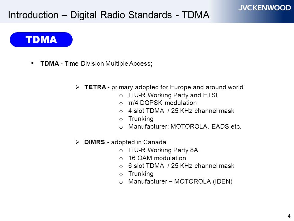 5 Introduction – Digital Radio Standards - TDMA  TDMA - Time Division Multiple Access;  IDRA – adopted in Japan o ITU-R Working Party 8A o 16 QAM modulation (different vocoder) o 6 slot TDMA / 25 KHz channel mask o Trunking  MOTOTRBO - North America and Europe o ETSI DMR standards o 4FSK - modulation o 2 slot TDMA / 12.5 channel mask TDMA