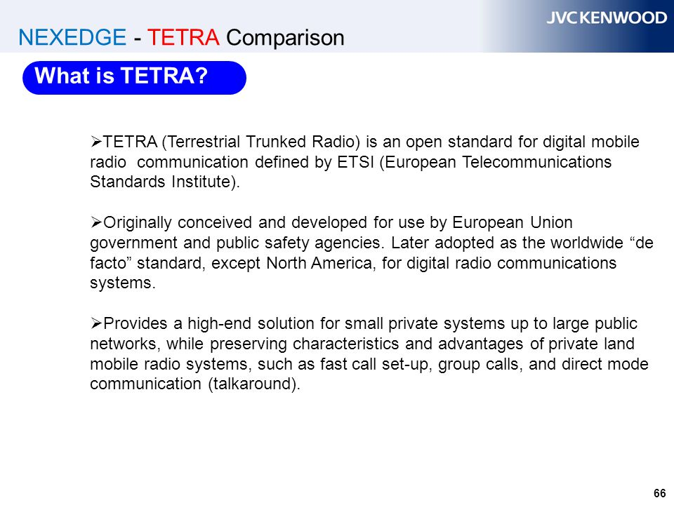 66 NEXEDGE - TETRA Comparison  TETRA (Terrestrial Trunked Radio) is an open standard for digital mobile radio communication defined by ETSI (European