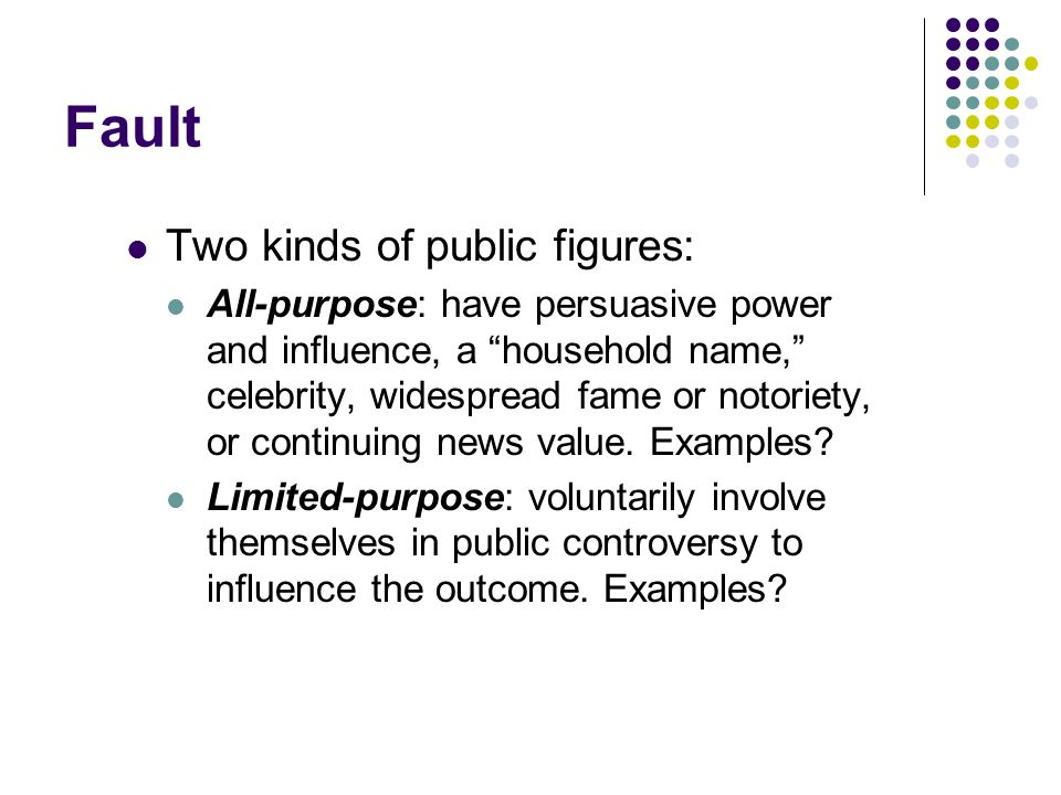 Fault Two kinds of public figures: All-purpose: have persuasive power and influence, a household name, celebrity, widespread fame or notoriety, or continuing news value.