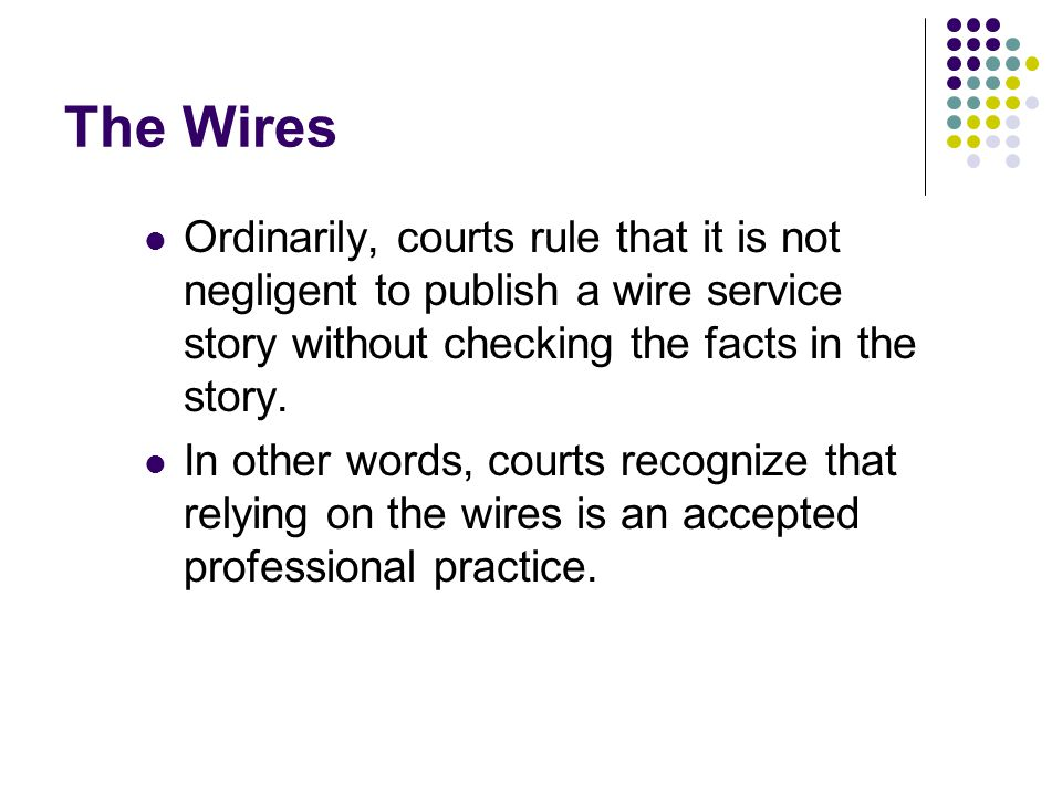 The Wires Ordinarily, courts rule that it is not negligent to publish a wire service story without checking the facts in the story.