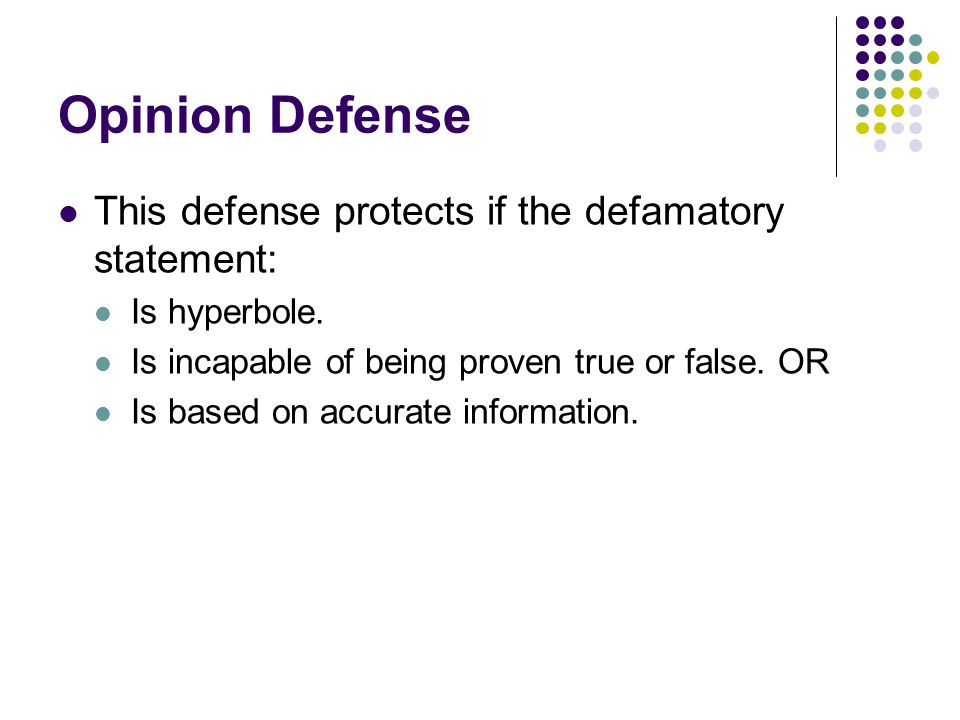 Opinion Defense This defense protects if the defamatory statement: Is hyperbole.