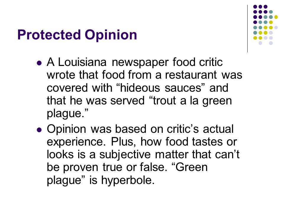 Protected Opinion A Louisiana newspaper food critic wrote that food from a restaurant was covered with hideous sauces and that he was served trout a la green plague. Opinion was based on critic's actual experience.