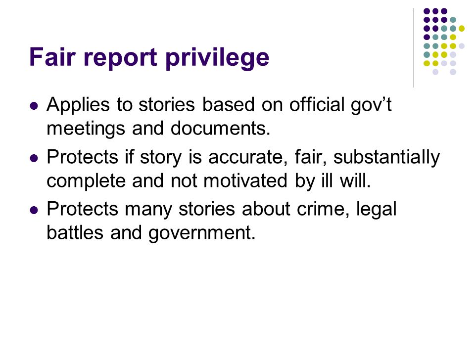 Fair report privilege Applies to stories based on official gov't meetings and documents.