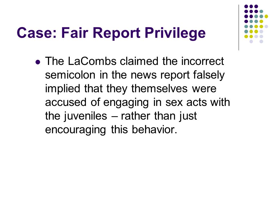 Case: Fair Report Privilege The LaCombs claimed the incorrect semicolon in the news report falsely implied that they themselves were accused of engaging in sex acts with the juveniles – rather than just encouraging this behavior.
